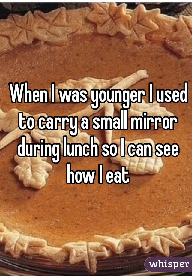 When I was younger I used to carry a small mirror during lunch so I can see how I eat
