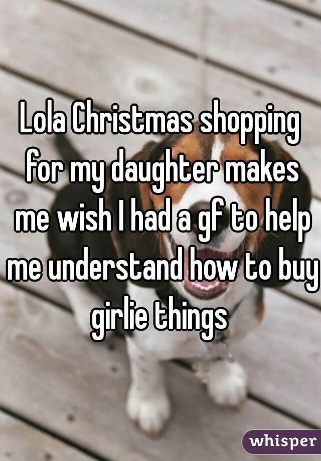 Lola Christmas shopping for my daughter makes me wish I had a gf to help me understand how to buy girlie things