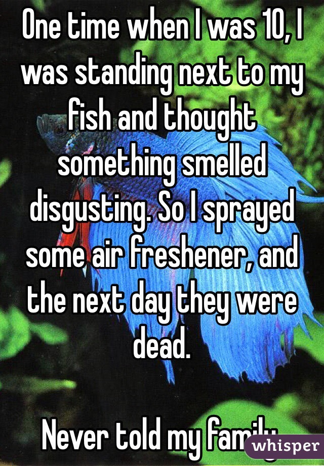 One time when I was 10, I was standing next to my fish and thought something smelled disgusting. So I sprayed some air freshener, and the next day they were dead.  Never told my family.