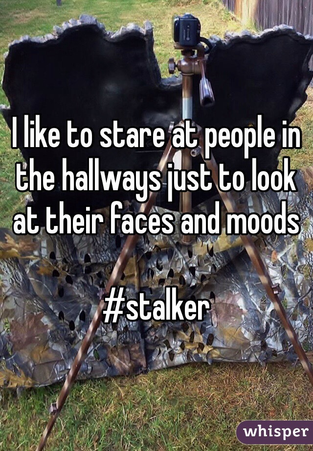 I like to stare at people in the hallways just to look at their faces and moods  #stalker