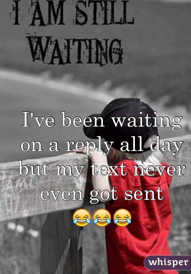 I've been waiting on a reply all day but my text never even got sent  😂😂😂
