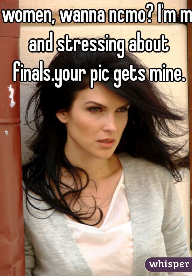 women, wanna ncmo? I'm m and stressing about finals.your pic gets mine.