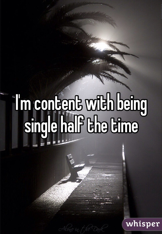 I'm content with being single half the time