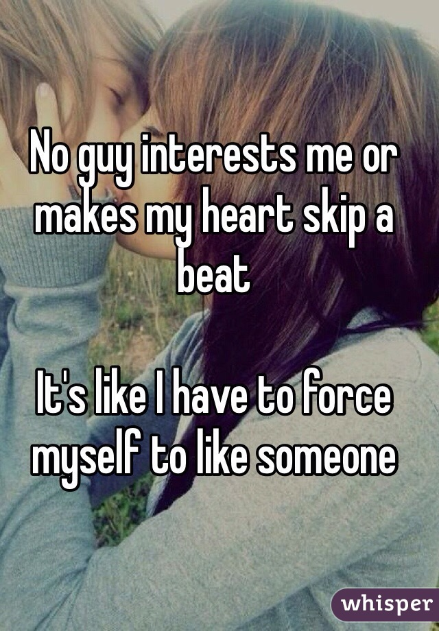 No guy interests me or makes my heart skip a beat  It's like I have to force myself to like someone