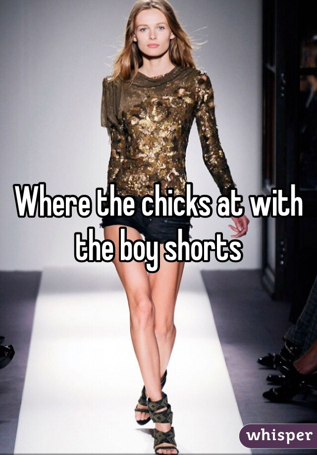 Where the chicks at with the boy shorts