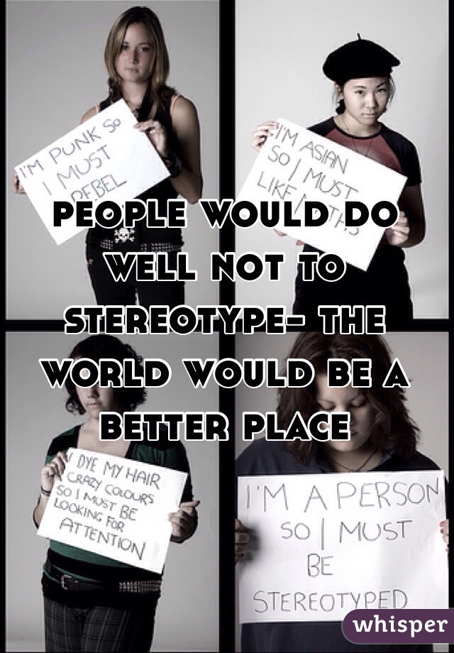 people would do well not to stereotype- the world would be a better place