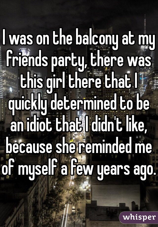 I was on the balcony at my friends party, there was this girl there that I quickly determined to be an idiot that I didn't like, because she reminded me of myself a few years ago.
