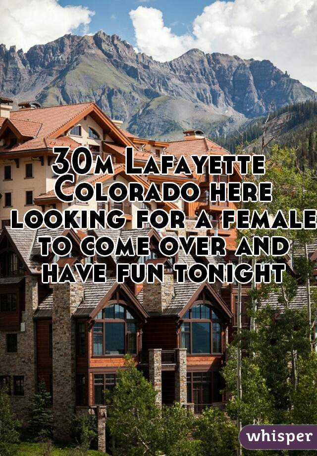 30m Lafayette Colorado here looking for a female to come over and have fun tonight
