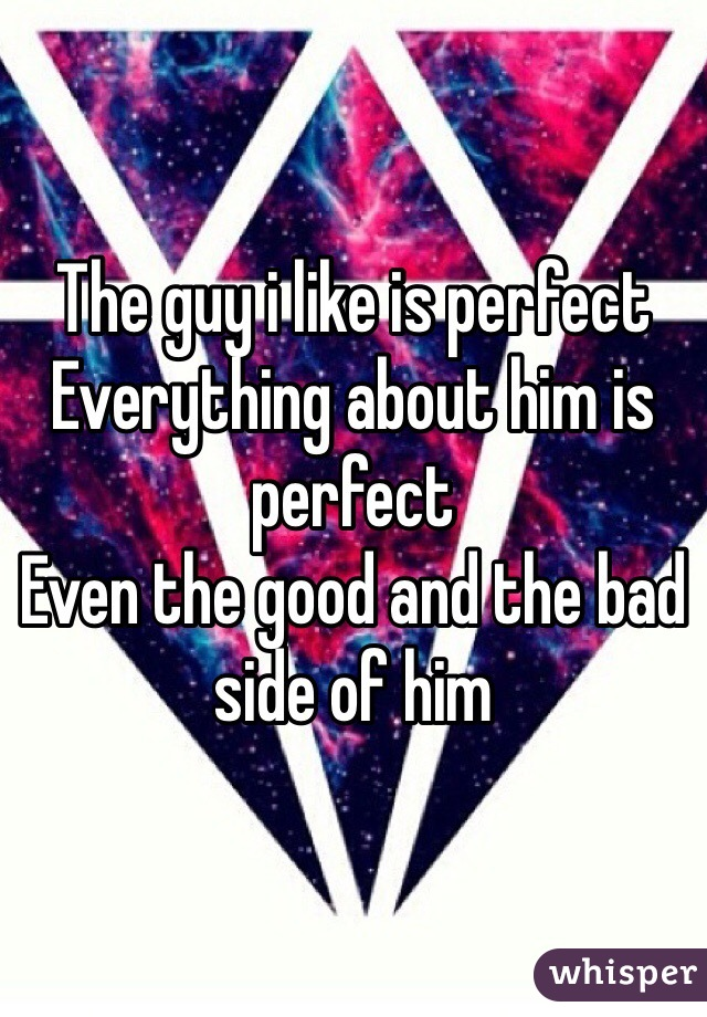 The guy i like is perfect  Everything about him is perfect  Even the good and the bad side of him