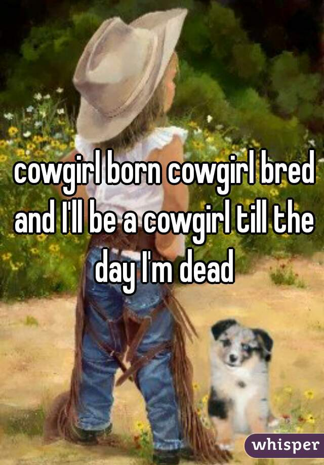 cowgirl born cowgirl bred and I'll be a cowgirl till the day I'm dead