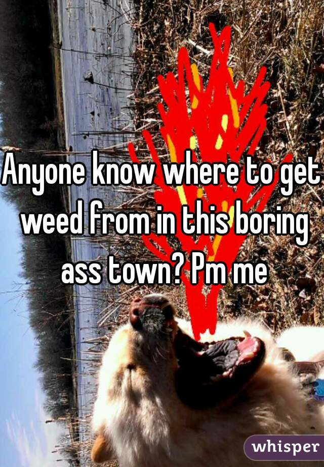 Anyone know where to get weed from in this boring ass town? Pm me