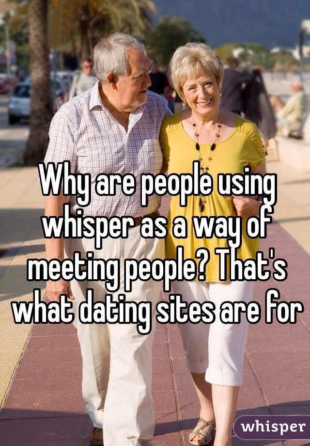 Why are people using whisper as a way of meeting people? That's what dating sites are for