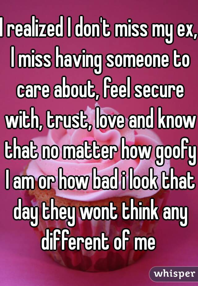 I realized I don't miss my ex, l miss having someone to care about, feel secure with, trust, love and know that no matter how goofy I am or how bad i look that day they wont think any different of me