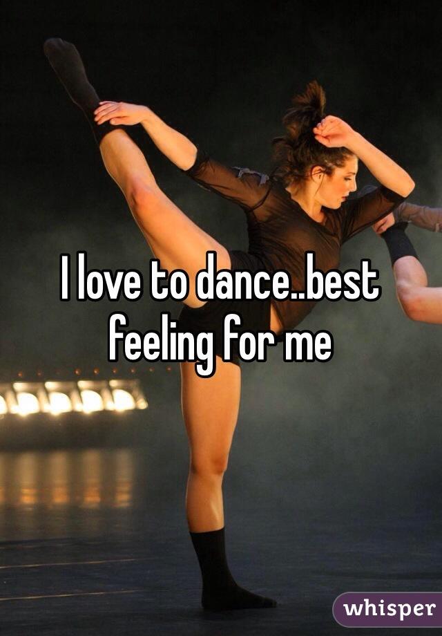 I love to dance..best feeling for me