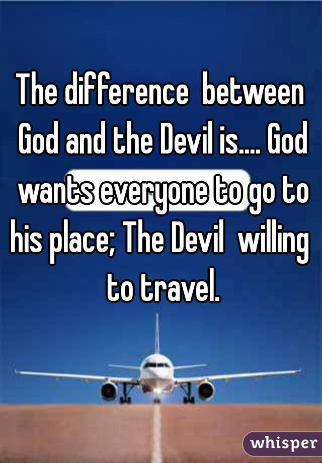 The difference  between God and the Devil is.... God wants everyone to go to his place; The Devil  willing  to travel.