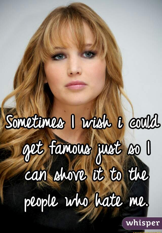 Sometimes I wish i could get famous just so I can shove it to the people who hate me.