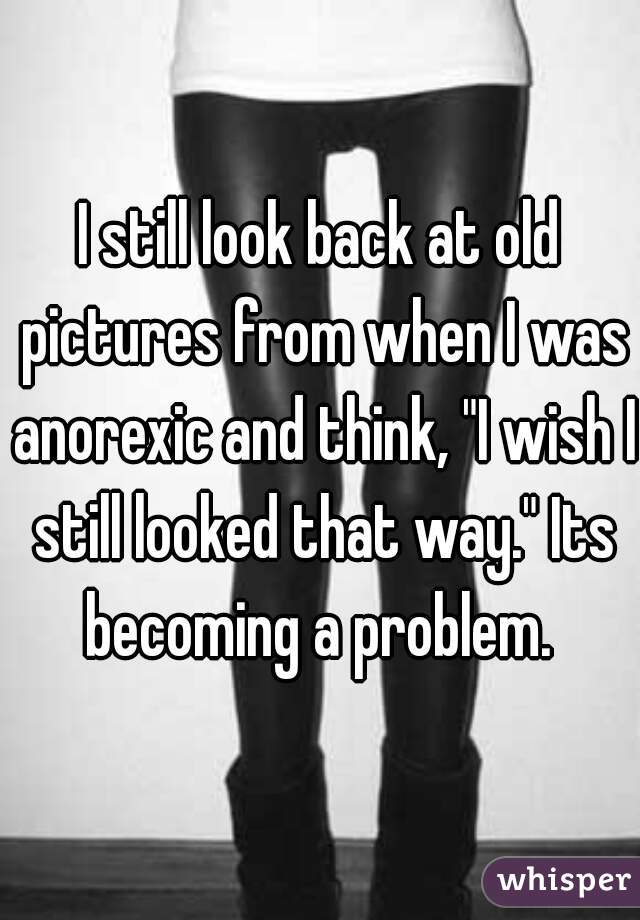 "I still look back at old pictures from when I was anorexic and think, ""I wish I still looked that way."" Its becoming a problem."