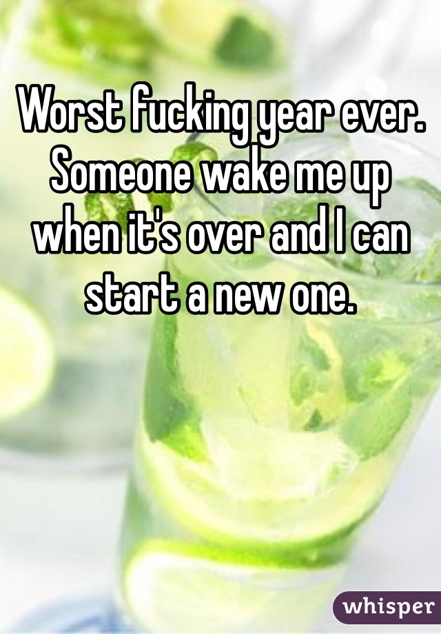 Worst fucking year ever. Someone wake me up when it's over and I can start a new one.