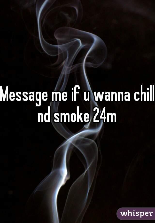 Message me if u wanna chill nd smoke 24m