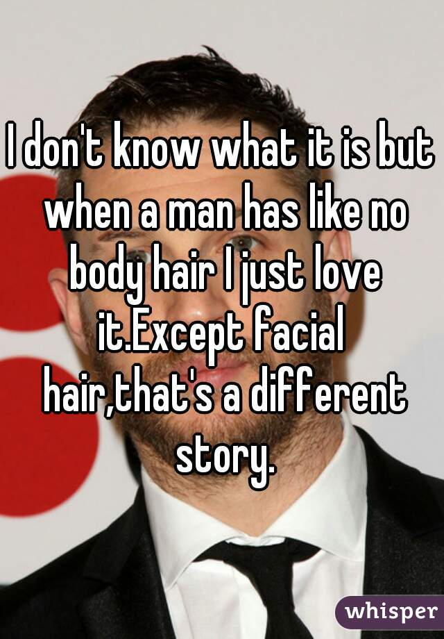 I don't know what it is but when a man has like no body hair I just love it.Except facial  hair,that's a different story.