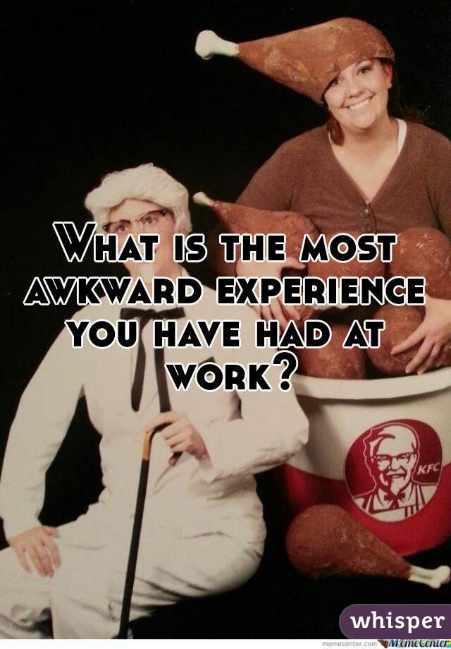 What is the most awkward experience  you have had at work?