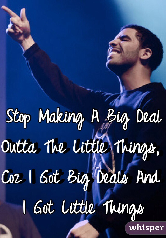 Stop Making A Big Deal Outta The Little Things, Coz I Got Big Deals And I Got Little Things