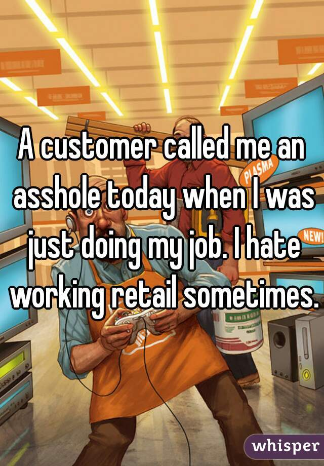 A customer called me an asshole today when I was just doing my job. I hate working retail sometimes.