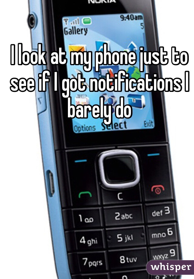 I look at my phone just to see if I got notifications I barely do