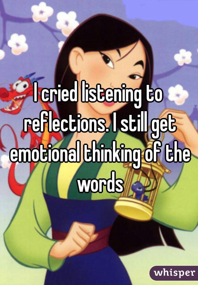 I cried listening to reflections. I still get emotional thinking of the words