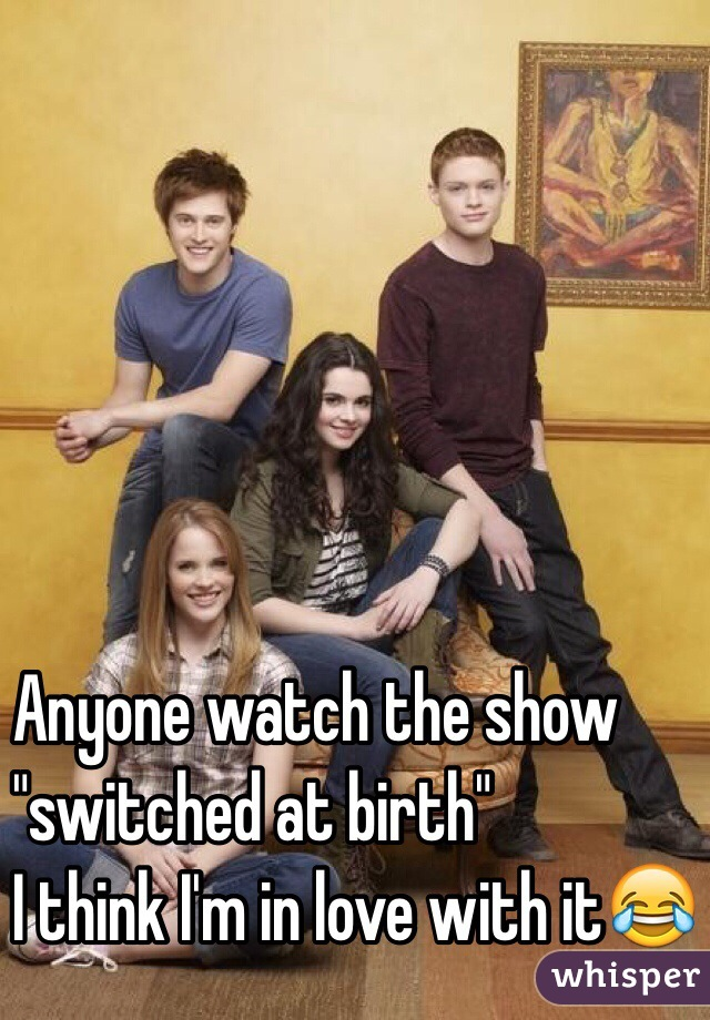 """Anyone watch the show """"switched at birth""""  I think I'm in love with it😂"""