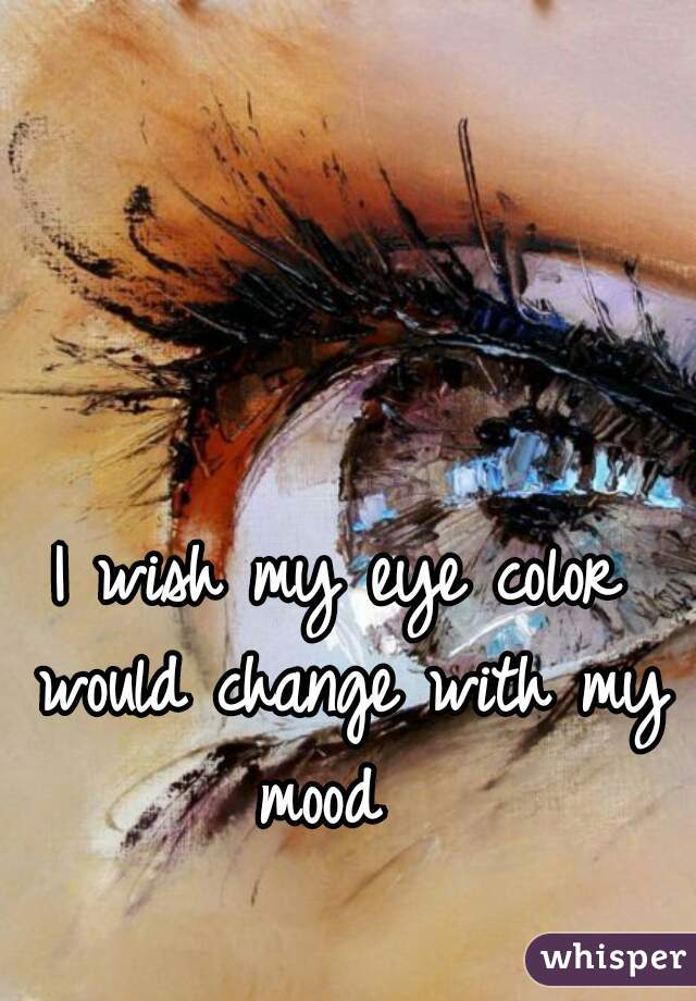 I wish my eye color would change with my mood