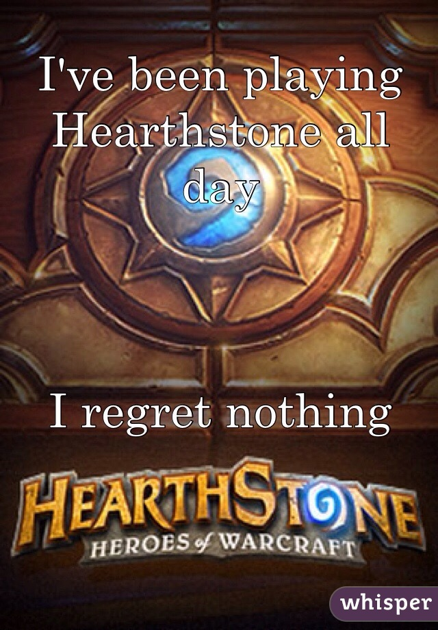 I've been playing Hearthstone all day    I regret nothing