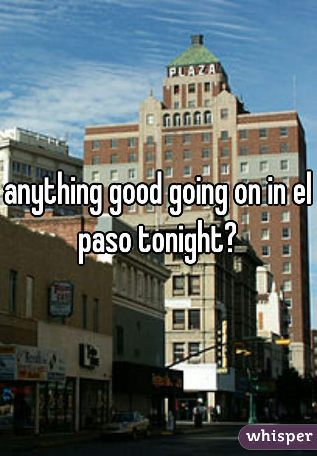 anything good going on in el paso tonight?