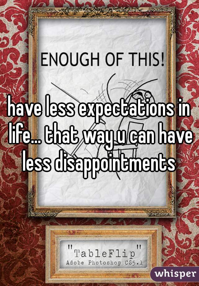 have less expectations in life... that way u can have less disappointments