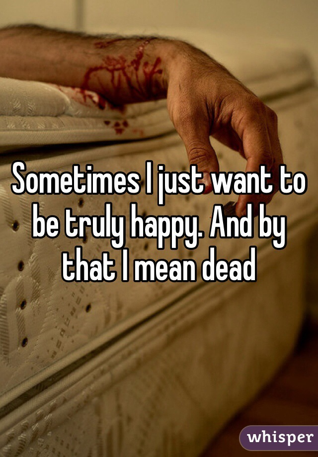 Sometimes I just want to be truly happy. And by that I mean dead