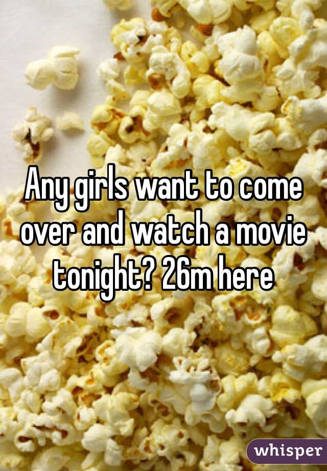 Any girls want to come over and watch a movie tonight? 26m here