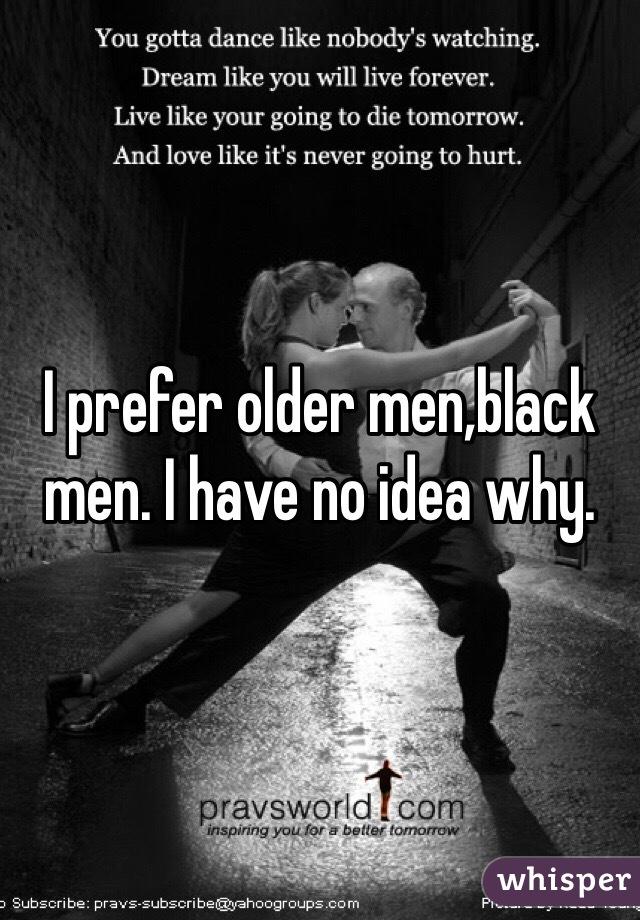 I prefer older men,black men. I have no idea why.