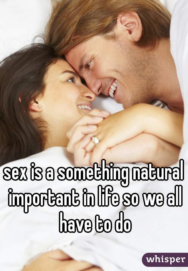 sex is a something natural important in life so we all have to do
