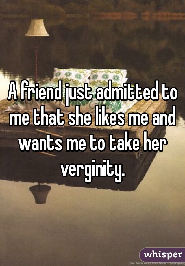 A friend just admitted to me that she likes me and wants me to take her verginity.