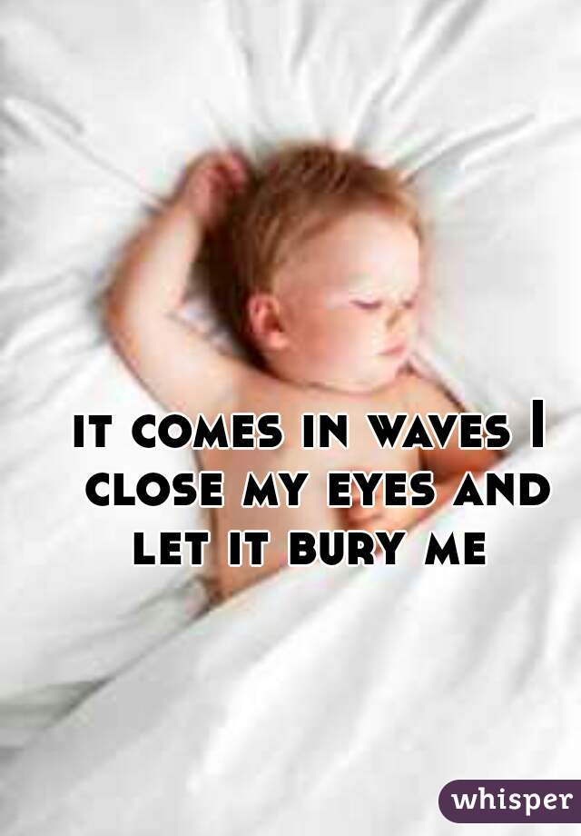 it comes in waves I close my eyes and let it bury me