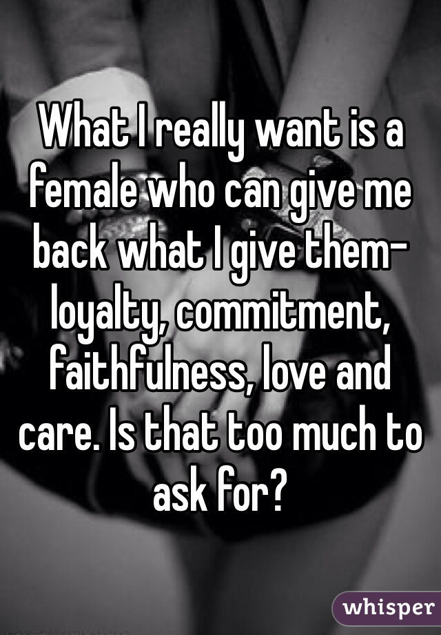 What I really want is a female who can give me back what I give them- loyalty, commitment, faithfulness, love and care. Is that too much to ask for?