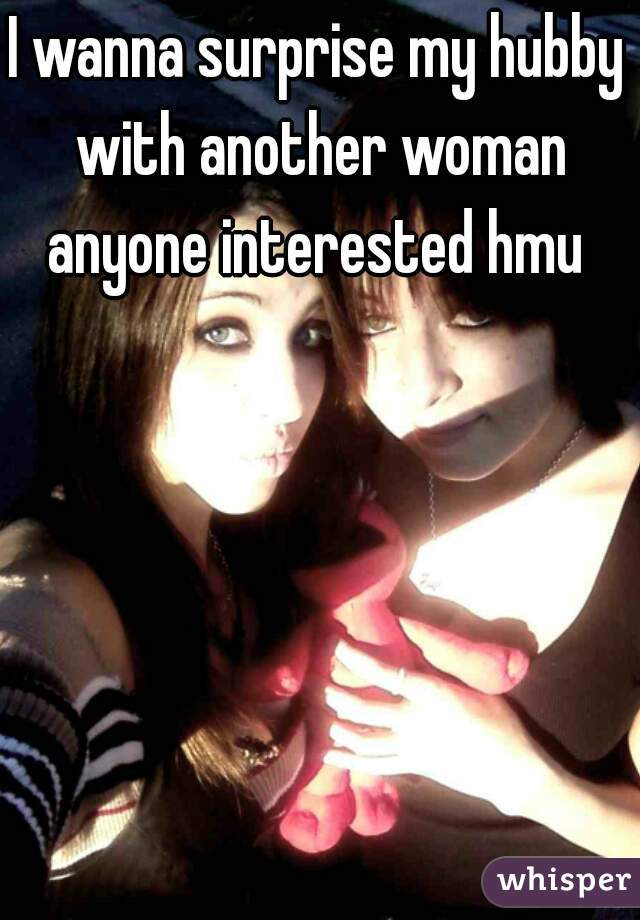 I wanna surprise my hubby with another woman anyone interested hmu