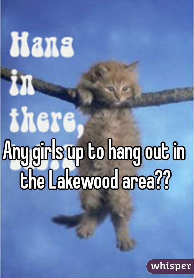 Any girls up to hang out in the Lakewood area??