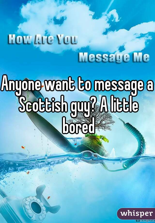 Anyone want to message a Scottish guy? A little bored