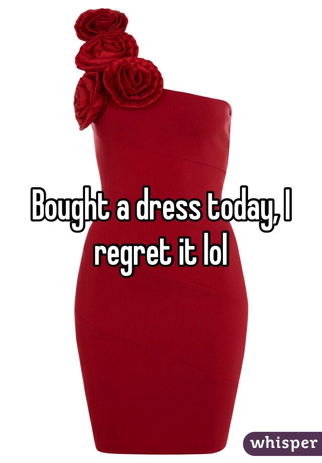 Bought a dress today, I regret it lol