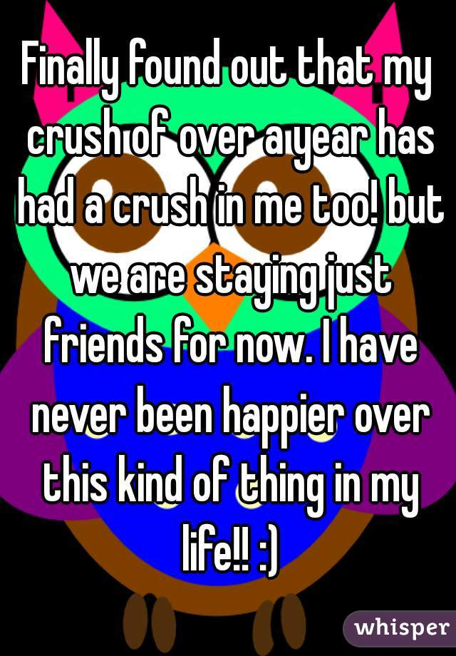 Finally found out that my crush of over a year has had a crush in me too! but we are staying just friends for now. I have never been happier over this kind of thing in my life!! :)