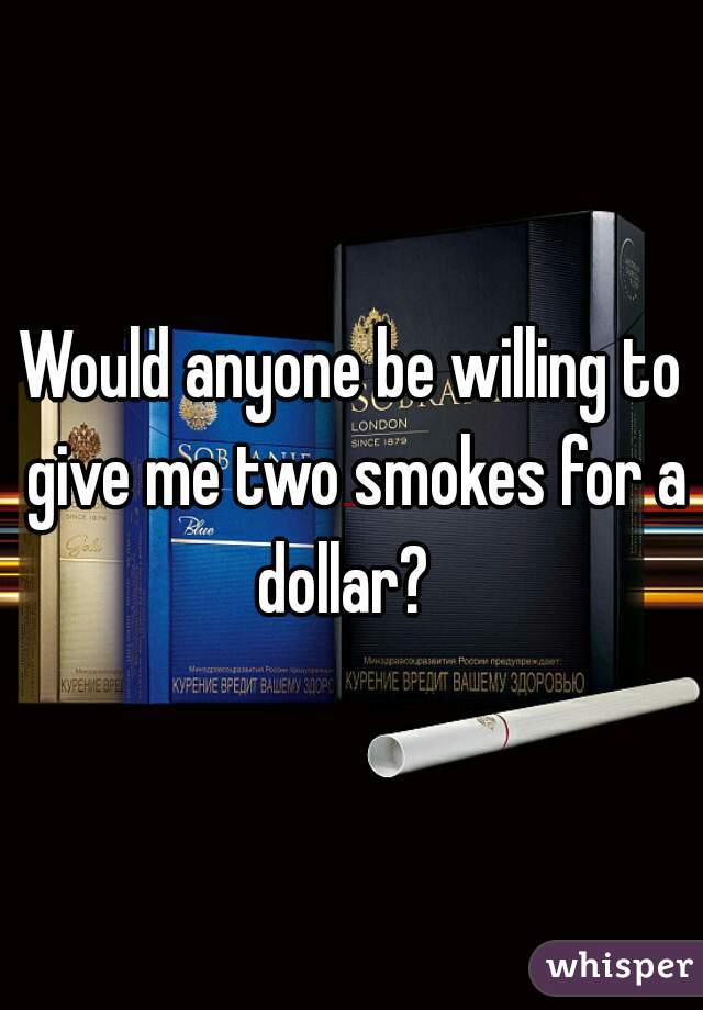 Would anyone be willing to give me two smokes for a dollar?