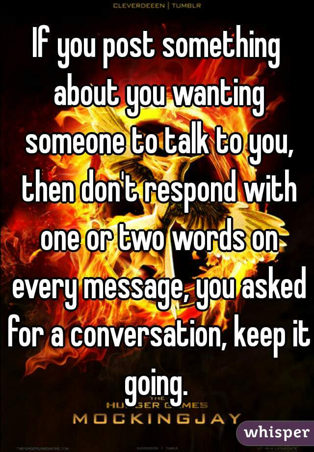 If you post something about you wanting someone to talk to you, then don't respond with one or two words on every message, you asked for a conversation, keep it going.