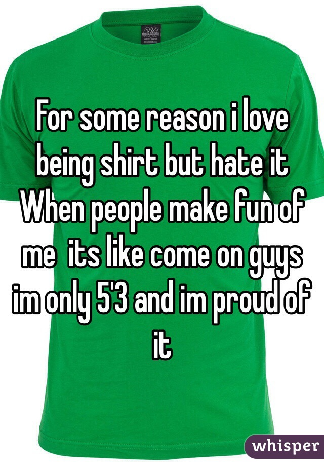 For some reason i love being shirt but hate it When people make fun of me  its like come on guys im only 5'3 and im proud of it