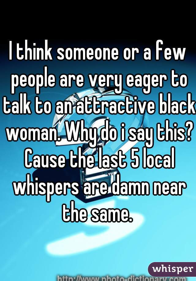 I think someone or a few people are very eager to talk to an attractive black woman. Why do i say this? Cause the last 5 local whispers are damn near the same.